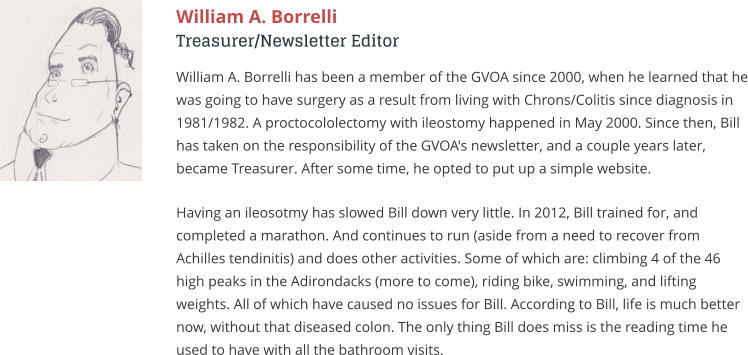 William A. Borrelli Treasurer/Newsletter Editor William A. Borrelli has been a member of the GVOA since 2000, when he learned that he was going to have surgery as a result from living with Chrons/Colitis since diagnosis in 1981/1982. A proctocololectomy with ileostomy happened in May 2000. Since then, Bill has taken on the responsibility of the GVOA's newsletter, and a couple years later, became Treasurer. After some time, he opted to put up a simple website.  Having an ileosotmy has slowed Bill down very little. In 2012, Bill trained for, and completed a marathon. And continues to run (aside from a need to recover from Achilles tendinitis) and does other activities. Some of which are: climbing 4 of the 46 high peaks in the Adirondacks (more to come), riding bike, swimming, and lifting weights. All of which have caused no issues for Bill. According to Bill, life is much better now, without that diseased colon. The only thing Bill does miss is the reading time he used to have with all the bathroom visits.